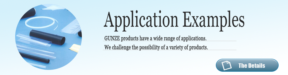 Application Examples. GUNZE products have a wide range of applications.We challenge the possibility of a variety of products. The Details.
